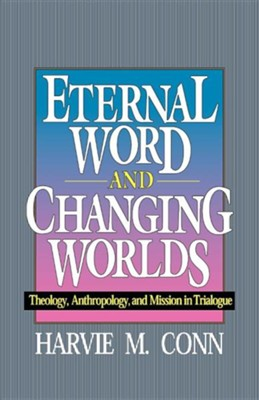 Eternal Word & Changing Worlds: Theology, Anthropology, and Mission in Trialogue   -     By: Harvie Conn
