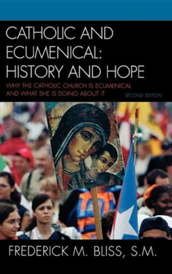 Catholic and Ecumenical: History and Hope: Why the Catholic Church Is Ecumenical and What She Is Doing about It, Edition 0002  -     By: Frederick M. Bliss S.M.