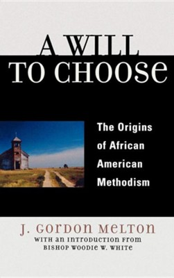 A Will to Choose: The Origins of African American Methodism  -     By: J. Gordon Melton, Woodie W. White