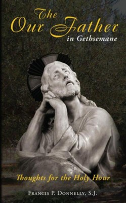 The Our Father in Gethsemane: Thoughts for the Holy Hour  -     By: Francis P. Donnelly