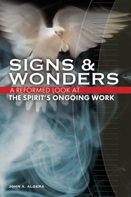 Signs & Wonders: A Reformed Look at the Spirit's Ongoing Work  -     By: John A. Algera