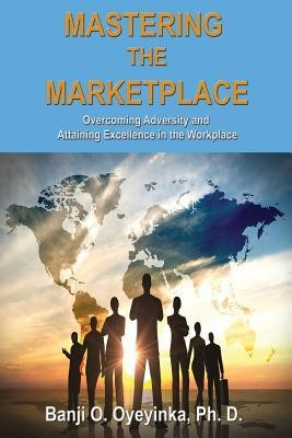 Mastering the Marketplace  -     By: Banji O. Oyeyinka