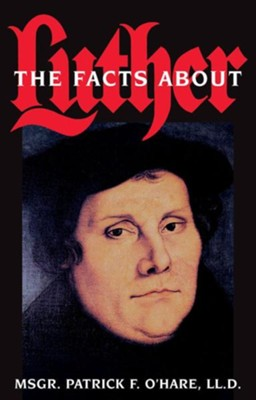 Facts about Luther  -     By: Msgr. Patrick F. O'Hare LL.D.