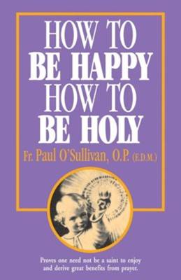 How to Be Happy, How to Be Holy  -     By: Father Paul O'Sullivan OP