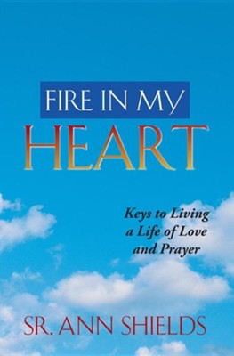 Fire in My Heart: Keys to Living a Life of Love and Prayer  -     By: Ann Shields