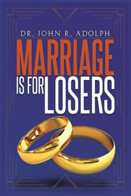 Marriage Is for Losers, Celibacy Is for Fools  -     By: John R. Adolph