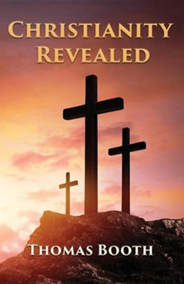 Christianity Revealed: What Every Christian Should Know  -     By: Thomas Booth
