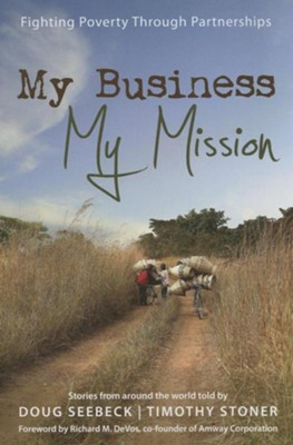 My Business, My Mission: Fighting Poverty Through Partnerships: Stories from Around the World  -     By: Doug Seebeck, Timothy Stoner