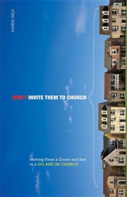 Don't Invite Them to Church: Moving from a Come and See to a Go and Be Church  -     By: Karen Wilk