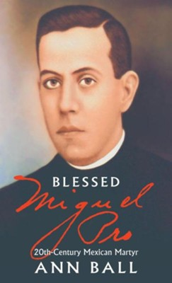 Blessed Miguel Pro: 20th Century Mexican Martyr  -     By: Ann Ball