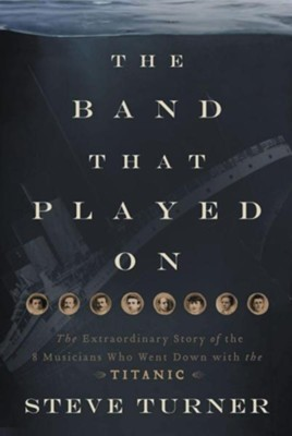 The Band That Played on: The Extraordinary Story of the 8 Musicians Who Went Down with the Titanic  -     By: Steve Turner