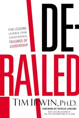 Derailed: Five Lessons Learned from Catastrophic Failures of Leadership  -     By: Tim Irwin, Patrick Lencioni