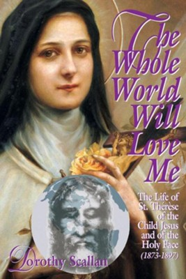 The Whole World Will Love Me: The Life of St. Therese of The Child Jesus and of the Holy Face (1873-1897)  -     By: Dorothy Scallan
