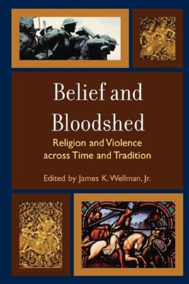 Belief and Bloodshed: Religion and Violence Across Time and Tradition  -     Edited By: James K. Wellman Jr.     By: James K. Wellman, Jr.(ED.)