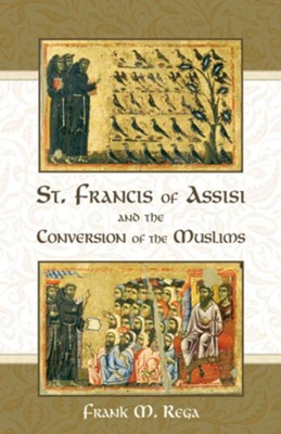 St. Francis of Assisi and the Conversion of the Muslims  -     By: Frank M. Rega