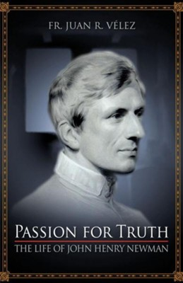 Passion for Truth: The Life of John Henry Newman  -     By: Rev. Juan R. Velez