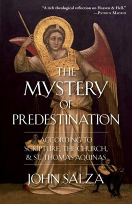 The Mystery of Predestination: According to Scripture, the Church, and St. Thomas Aquinas  -     By: John Salza
