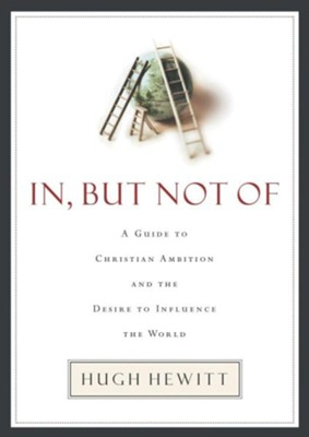 In, But Not Of: A Guide to Christian Ambition  -     By: Hugh Hewitt