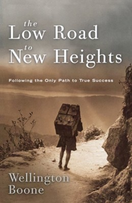 The Low Road to New Heights: Following the Only Path to True Success  -     By: Wellington Boone