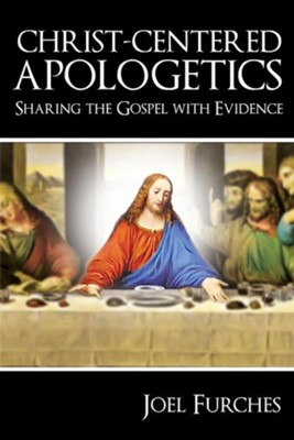 Christ-Centered Apologetics: Sharing the Gospel with Evidence  -     By: Joel Furches