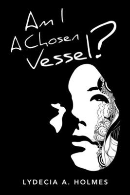Am I a Chosen Vessel?  -     By: Lydecia A. Holmes