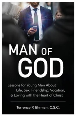 Man of God: Lessons for Young Men about Life, Sex, Friendship, Vocation, and Loving with the Heart of Christ  -     By: Terrence P. Ehrman C.S.C.