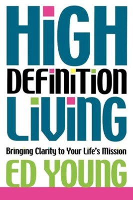 High Definition Living: Bringing Clarity to Your Life's Mission  -     By: Ed Young