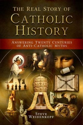 The Real Story of Catholic History: Answering Twenty Centuries of Anti-Catholic Myths  -     By: Steve Weidenkopf