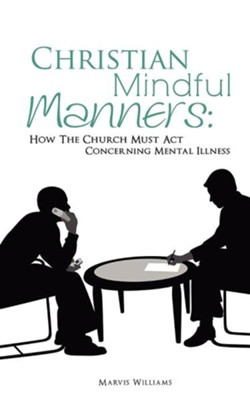 Christian Mindful Manners: How the Church Must ACT Concerning Mental Illness  -     By: Marvis Williams