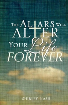 The Altars Will Alter Your Life Forever  -     By: Shirley Nash