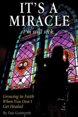 It's a Miracle, I'm Still Sick  -     By: Dan Gottwerth