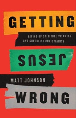 Getting Jesus Wrong: Giving Up Spiritual Vitamins and Checklist Christianity  -     By: Matt Johnson