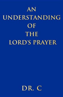An Understanding of the Lord's Prayer  -     By: Dr. C