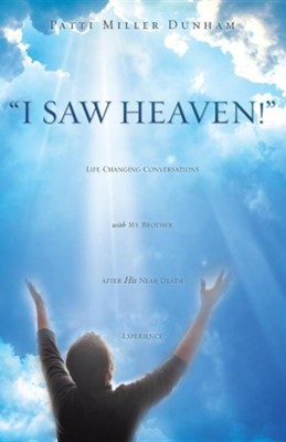 I Saw Heaven! Life Changing Conversations with My Brother After His Near Death Experience  -     By: Patti Miller Dunham
