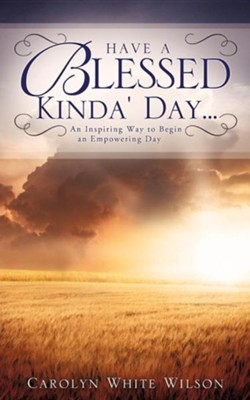 Have a Blessed Kinda' Day...  -     By: Carolyn White Wilson