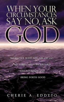 When Your Circumstances Say No, Ask God.  -     By: Cherie A. Eddyto