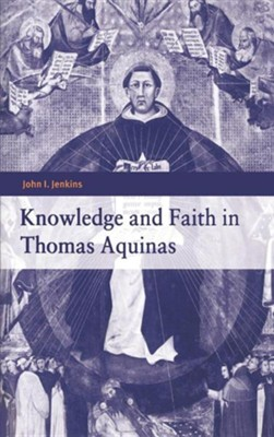 Knowledge and Faith in Thomas Aquinas  -     By: John I. Jenkins