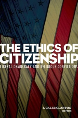 The Ethics of Citizenship: Liberal Democracy and Religious Convictions  -     Edited By: J. Caleb Clanton     By: Edited by J. Caleb Clanton