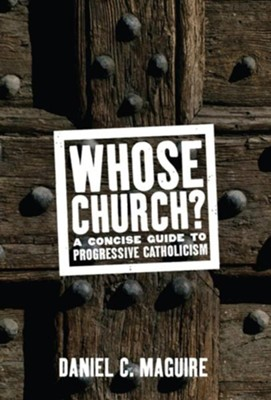 Whose Church?: A Concise Guide to Progressive CatholicismNew Edition  -     By: Daniel C. Maguire