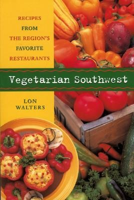 Vegetarian Southwest: Recipes from the Region's Favorite Restaurants  -     By: Lon Walters