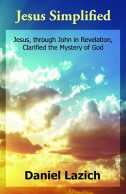 Jesus Simplified: Jesus, Through John in Revelation, Clarified the Mystery of God  -     By: Daniel Lazich