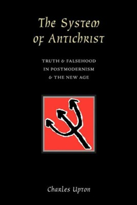 The System of Antichrist: Truth and Falsehood in Postmodernism and the New Age  -     By: Charles Upton