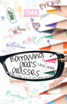 Borrowing God's Glasses: A Girl to Girl Look at Life Through His Eyes  -     By: Lacei Grabill