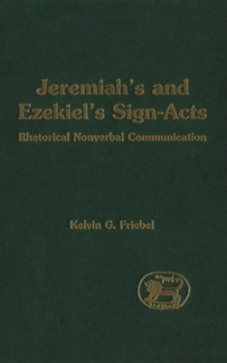 Jeremiah's and Ezekiel's Sign-Acts: Rhetorical Nonverbal  Communication  -     By: Kelvin Friebel