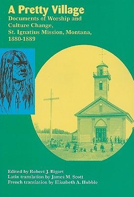 A Pretty Village: Documents of Worship and Culture Change, St. Ignatius Mission, Montana, 1880-1889  -     Edited By: Robert J. Bigart     Translated By: James M. Scott