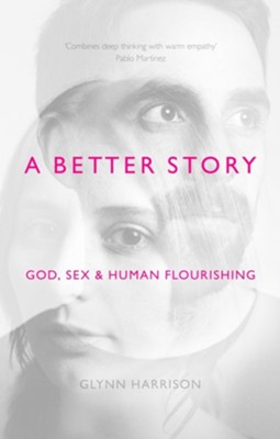 A Better Story: God, Sex and Human Flourishing  -     By: Glynn Harrison