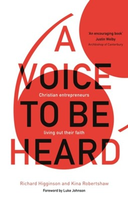A Voice to Be Heard: Christian Entrepreneurs Living Out Their Faith  -     By: Richard Higginson, Kina Robertshaw & Luke Timothy Johnson