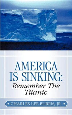America Is Sinking: Remember the Titanic  -     By: Charles Lee Burris Jr.