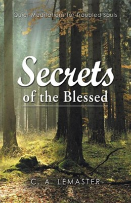 Secrets of the Blessed: Quiet Meditations for Troubled Souls  -     By: C.A. LeMaster