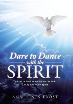 Dare to Dance with the Spirit: A Leap in Faith as You Follow the Path Led by God's Own Spirit  -     By: Ann Jones-Frost